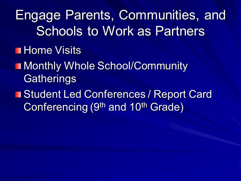 Engage Parents, Communities, and Schools to Work as Partners Home Visits Monthly Whole School/Community Gatherings Student Led Conferences / Report Card Conferencing (9 th and 10 th Grade)