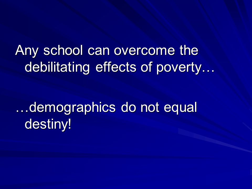 Any school can overcome the debilitating effects of poverty… …demographics do not equal destiny!