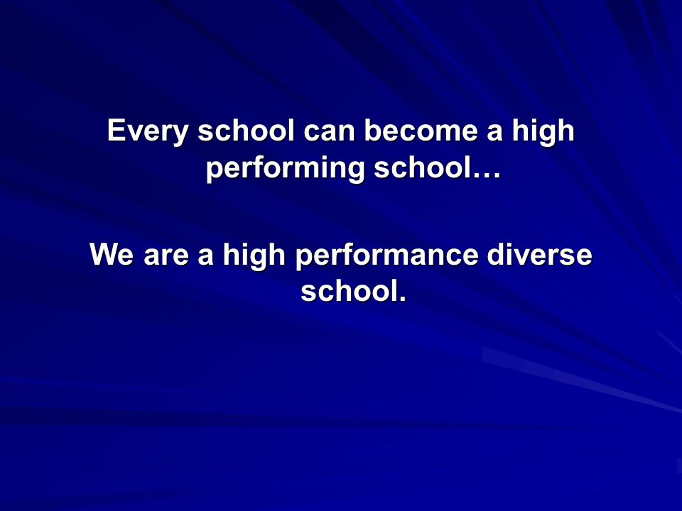 Every school can become a high performing school… We are a high performance diverse school.