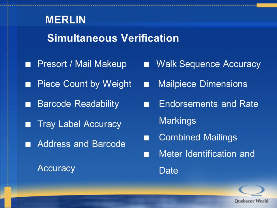Simultaneous Verification n Presort / Mail Makeup n Piece Count by Weight n Barcode Readability n Tray Label Accuracy Address and Barcode Accuracy MERLIN n Walk Sequence Accuracy Mailpiece Dimensions n Endorsements and Rate Markings n Combined Mailings n Meter Identification and Date