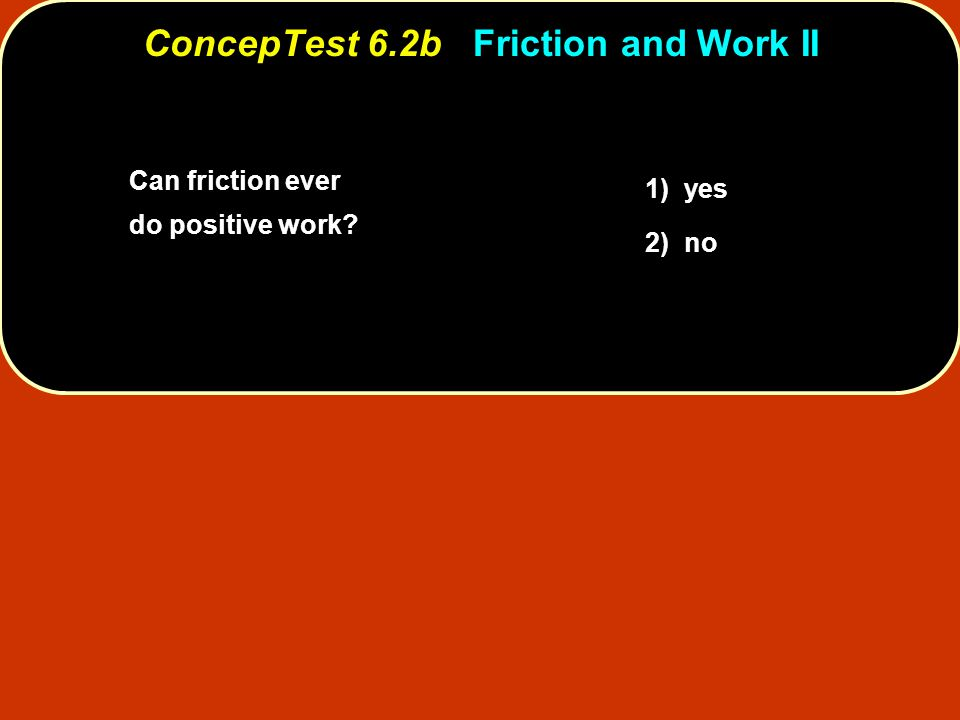 Can friction ever do positive work? 1) yes 2) no ConcepTest 6.2bFriction and Work II ConcepTest 6.2b Friction and Work II