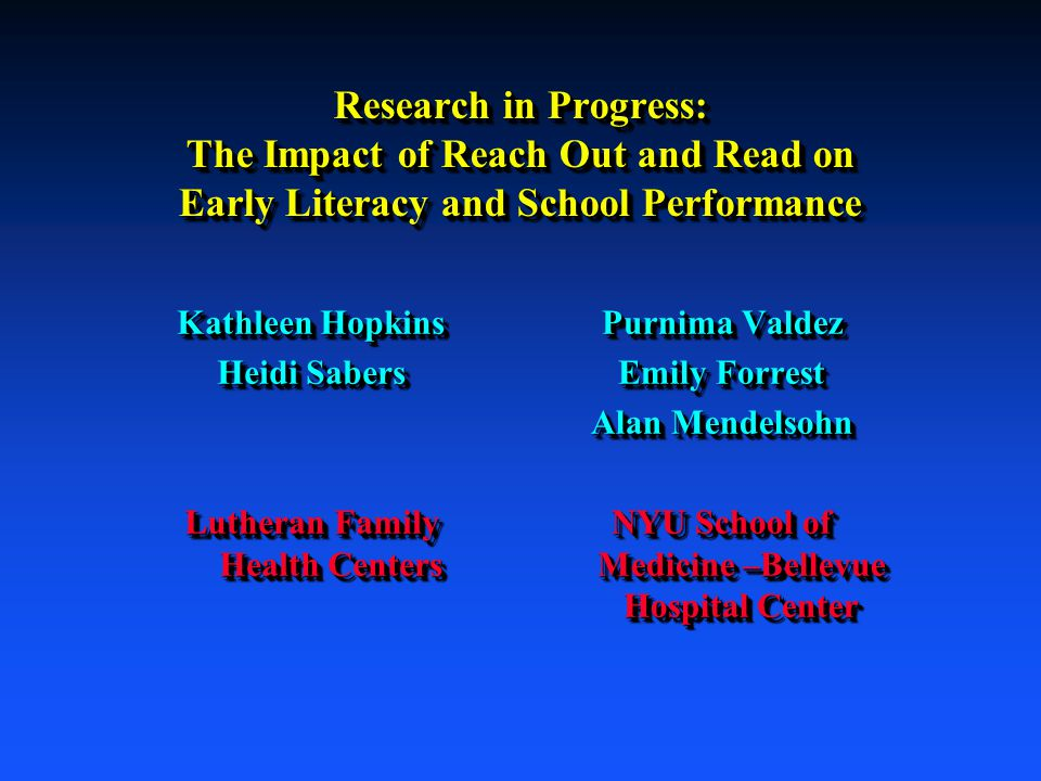 Research in Progress: The Impact of Reach Out and Read on Early Literacy and School Performance Kathleen Hopkins Heidi Sabers Lutheran Family Health Centers Kathleen Hopkins Heidi Sabers Lutheran Family Health Centers Purnima Valdez Emily Forrest Alan Mendelsohn NYU School of Medicine –Bellevue Hospital Center