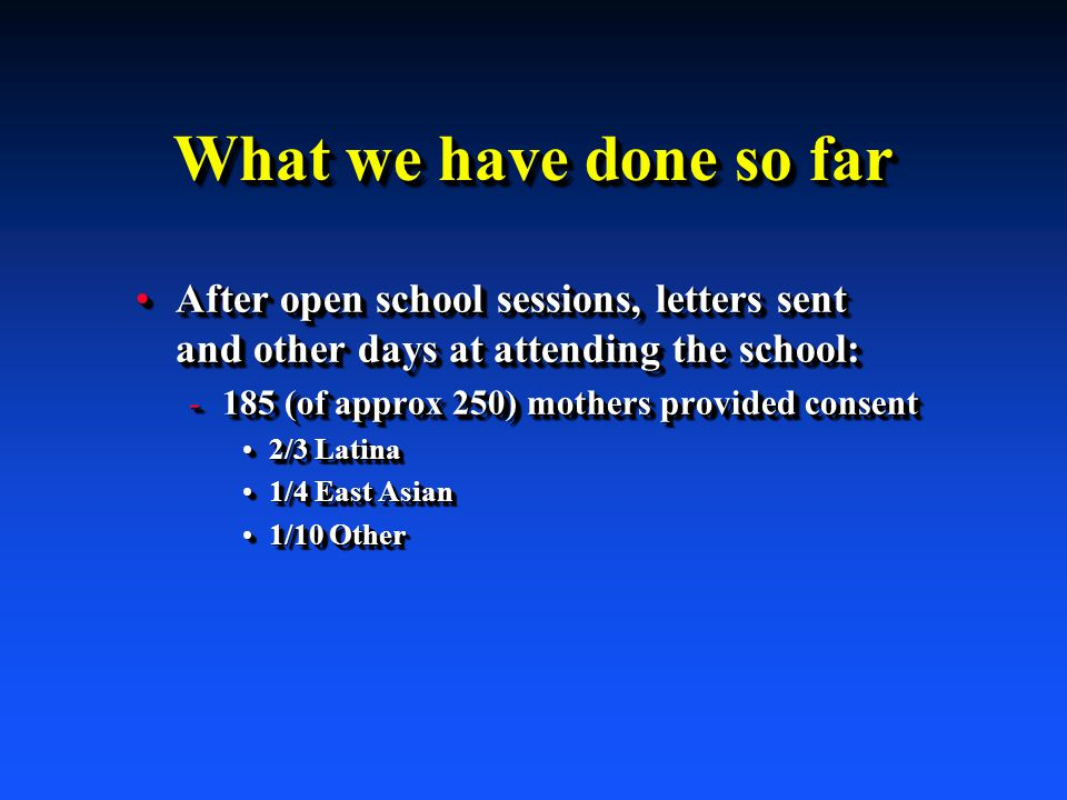 What we have done so far After open school sessions, letters sent and other days at attending the school:After open school sessions, letters sent and other days at attending the school: -185 (of approx 250) mothers provided consent 2/3 Latina2/3 Latina 1/4 East Asian1/4 East Asian 1/10 Other1/10 Other After open school sessions, letters sent and other days at attending the school:After open school sessions, letters sent and other days at attending the school: -185 (of approx 250) mothers provided consent 2/3 Latina2/3 Latina 1/4 East Asian1/4 East Asian 1/10 Other1/10 Other