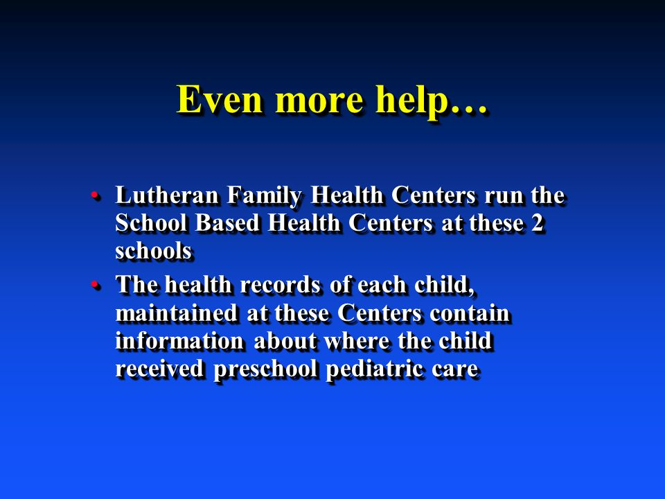 Even more help… Lutheran Family Health Centers run the School Based Health Centers at these 2 schoolsLutheran Family Health Centers run the School Based Health Centers at these 2 schools The health records of each child, maintained at these Centers contain information about where the child received preschool pediatric careThe health records of each child, maintained at these Centers contain information about where the child received preschool pediatric care Lutheran Family Health Centers run the School Based Health Centers at these 2 schoolsLutheran Family Health Centers run the School Based Health Centers at these 2 schools The health records of each child, maintained at these Centers contain information about where the child received preschool pediatric careThe health records of each child, maintained at these Centers contain information about where the child received preschool pediatric care