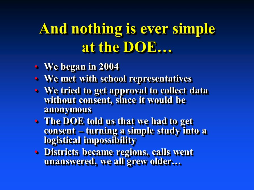 And nothing is ever simple at the DOE… We began in 2004We began in 2004 We met with school representativesWe met with school representatives We tried to get approval to collect data without consent, since it would be anonymousWe tried to get approval to collect data without consent, since it would be anonymous The DOE told us that we had to get consent – turning a simple study into a logistical impossibilityThe DOE told us that we had to get consent – turning a simple study into a logistical impossibility Districts became regions, calls went unanswered, we all grew older…Districts became regions, calls went unanswered, we all grew older… We began in 2004We began in 2004 We met with school representativesWe met with school representatives We tried to get approval to collect data without consent, since it would be anonymousWe tried to get approval to collect data without consent, since it would be anonymous The DOE told us that we had to get consent – turning a simple study into a logistical impossibilityThe DOE told us that we had to get consent – turning a simple study into a logistical impossibility Districts became regions, calls went unanswered, we all grew older…Districts became regions, calls went unanswered, we all grew older…