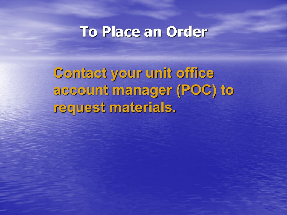 To Place an Order Contact your unit office account manager (POC) to request materials.
