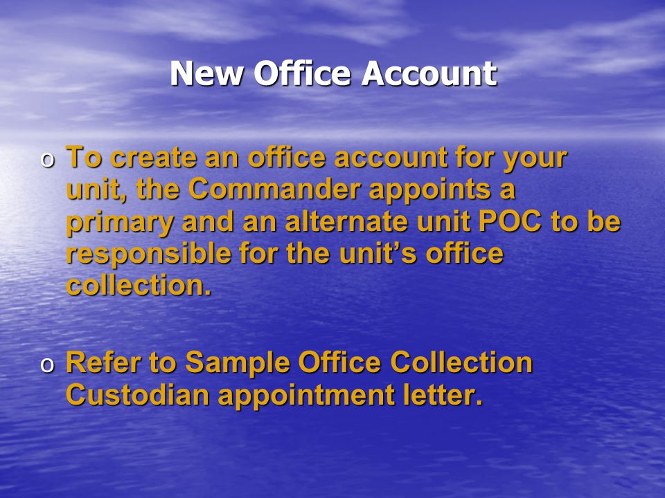 New Office Account o To create an office account for your unit, the Commander appoints a primary and an alternate unit POC to be responsible for the unit's office collection.