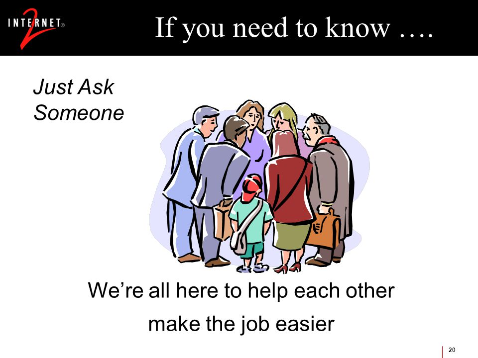 20 If you need to know …. Just Ask Someone We're all here to help each other make the job easier