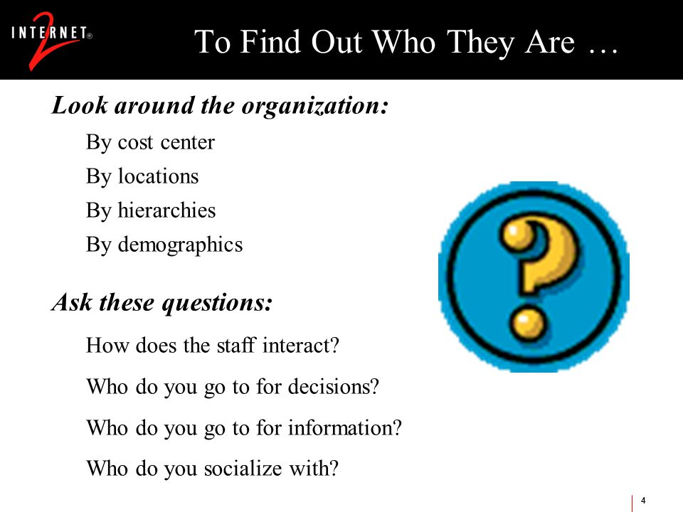 4 To Find Out Who They Are … Look around the organization: By cost center By locations By hierarchies By demographics Ask these questions: How does the staff interact.