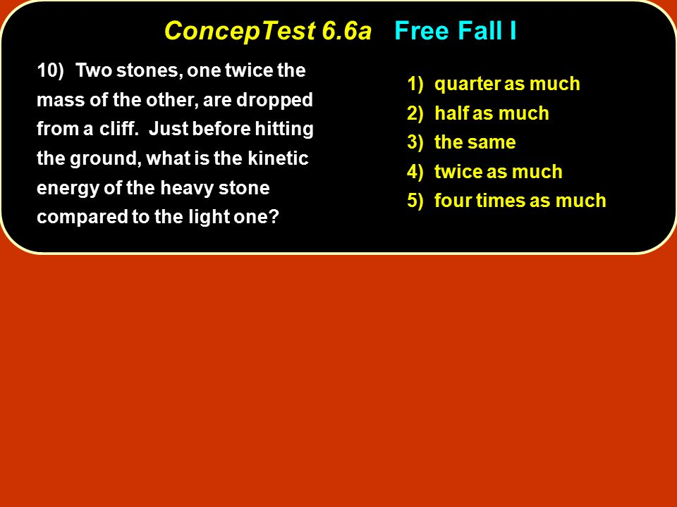 ConcepTest 6.6aFree Fall I ConcepTest 6.6a Free Fall I 1) quarter as much 2) half as much 3) the same 4) twice as much 5) four times as much 10) Two stones, one twice the mass of the other, are dropped from a cliff.