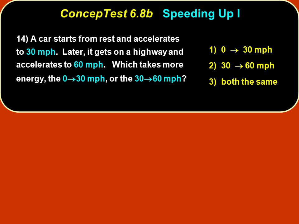 ConcepTest 6.8bSpeeding Up I ConcepTest 6.8b Speeding Up I 1) 0  30 mph 2) 30  60 mph 3) both the same 14) 14) A car starts from rest and accelerates to 30 mph.
