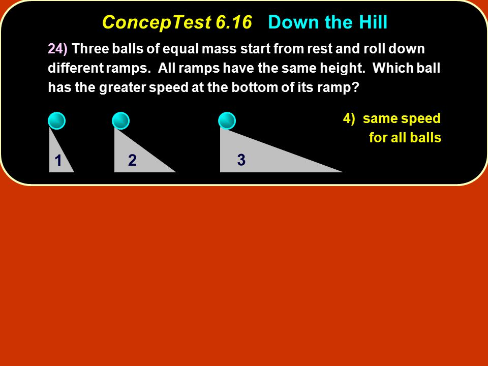 ConcepTest 6.16Down the Hill ConcepTest 6.16 Down the Hill 24) Three balls of equal mass start from rest and roll down different ramps.