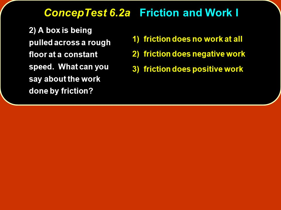 ConcepTest 6.2aFriction and Work I ConcepTest 6.2a Friction and Work I 1) friction does no work at all 2) friction does negative work 3) friction does positive work 2) A box is being pulled across a rough floor at a constant speed.