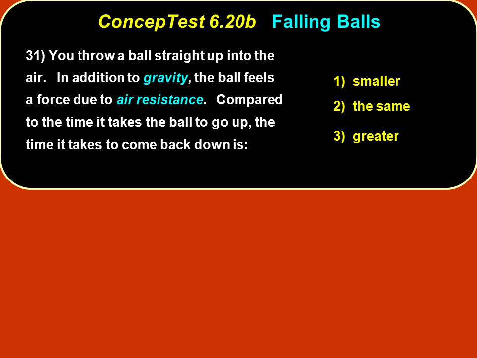 ConcepTest 6.20b ConcepTest 6.20b Falling Balls 1) smaller 2) the same 3) greater 31) You throw a ball straight up into the air.