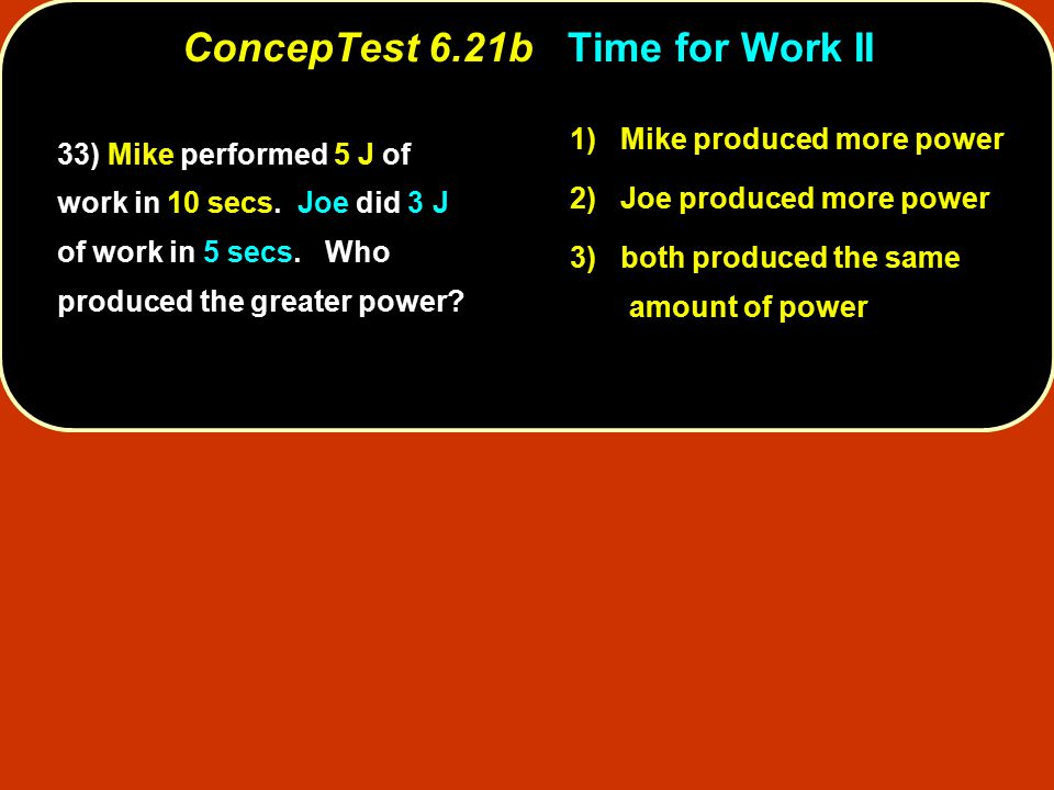 33) Mike performed 5 J of work in 10 secs. Joe did 3 J of work in 5 secs.