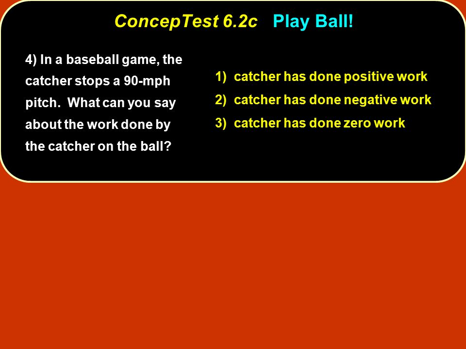 4) In a baseball game, the catcher stops a 90-mph pitch.
