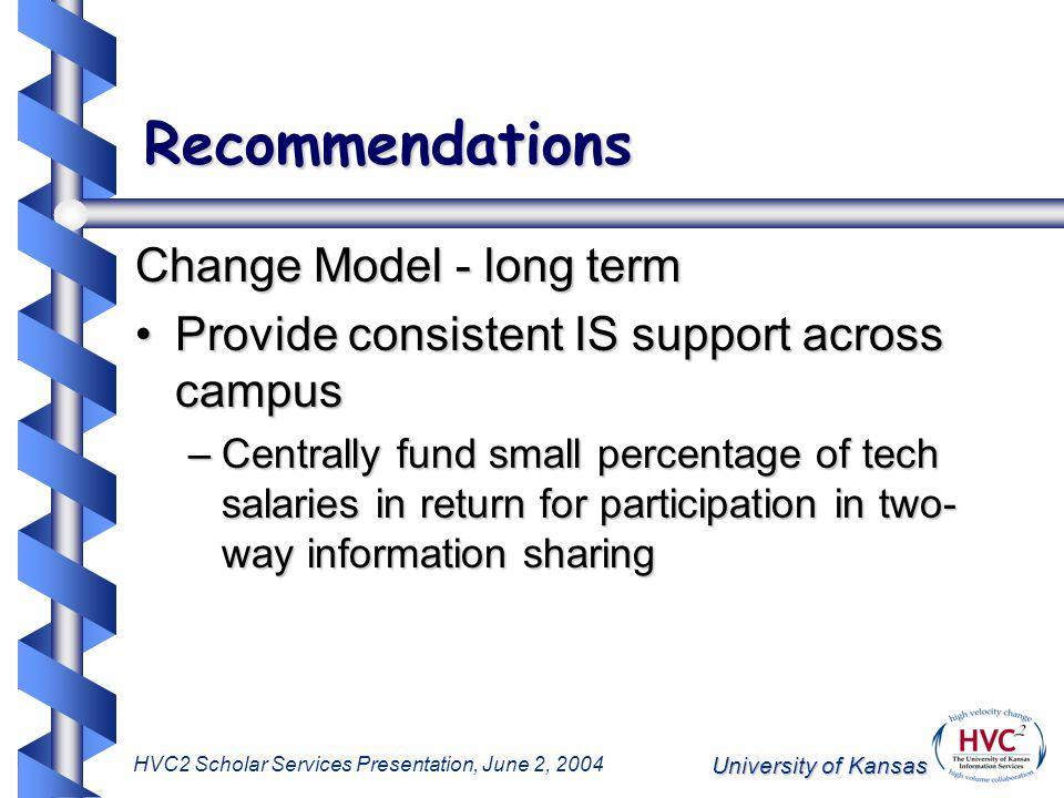 University of Kansas HVC2 Scholar Services Presentation, June 2, 2004 Recommendations Change Model - long term Provide consistent IS support across ca