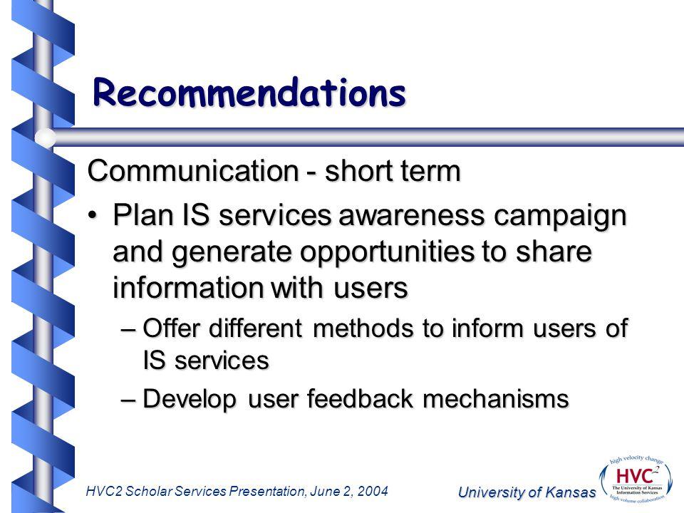 University of Kansas HVC2 Scholar Services Presentation, June 2, 2004 Recommendations Communication - short term Plan IS services awareness campaign a