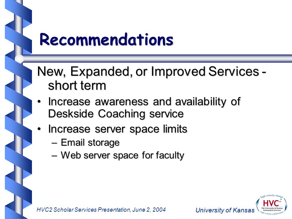 University of Kansas HVC2 Scholar Services Presentation, June 2, 2004 Recommendations New, Expanded, or Improved Services - short term Increase awareness and availability of Deskside Coaching serviceIncrease awareness and availability of Deskside Coaching service Increase server space limitsIncrease server space limits –Email storage –Web server space for faculty
