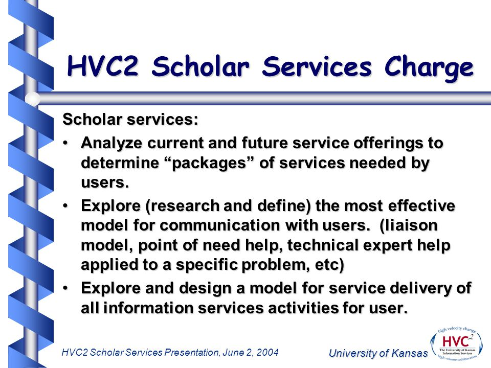 University of Kansas HVC2 Scholar Services Presentation, June 2, 2004 HVC2 Scholar Services Charge Scholar services: Analyze current and future service offerings to determine packages of services needed by users.Analyze current and future service offerings to determine packages of services needed by users.