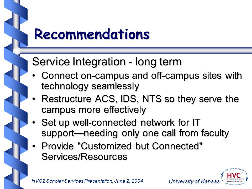 University of Kansas HVC2 Scholar Services Presentation, June 2, 2004 Recommendations Service Integration - long term Connect on-campus and off-campus