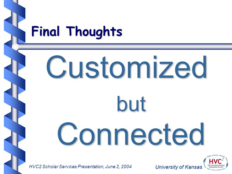 University of Kansas HVC2 Scholar Services Presentation, June 2, 2004 Final Thoughts Customized but Connected