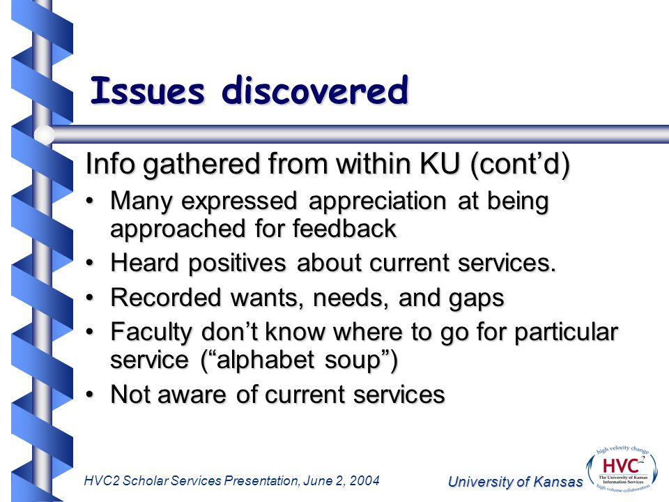 University of Kansas HVC2 Scholar Services Presentation, June 2, 2004 Issues discovered Info gathered from within KU (cont'd) Many expressed appreciation at being approached for feedbackMany expressed appreciation at being approached for feedback Heard positives about current services.Heard positives about current services.