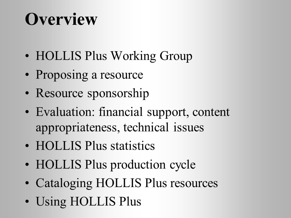 Overview HOLLIS Plus Working Group Proposing a resource Resource sponsorship Evaluation: financial support, content appropriateness, technical issues HOLLIS Plus statistics HOLLIS Plus production cycle Cataloging HOLLIS Plus resources Using HOLLIS Plus