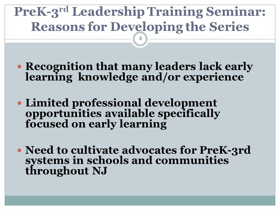 PreK-3 rd Leadership Training Seminar: Reasons for Developing the Series Recognition that many leaders lack early learning knowledge and/or experience