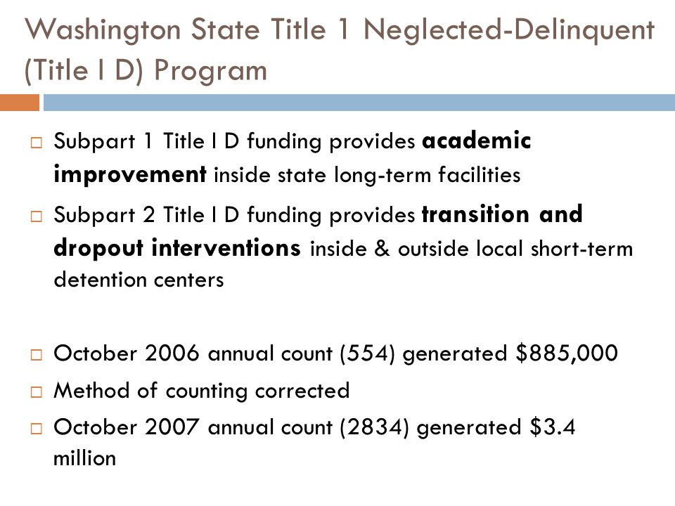 Washington State Title 1 Neglected-Delinquent (Title I D) Program  Subpart 1 Title I D funding provides academic improvement inside state long-term facilities  Subpart 2 Title I D funding provides transition and dropout interventions inside & outside local short-term detention centers  October 2006 annual count (554) generated $885,000  Method of counting corrected  October 2007 annual count (2834) generated $3.4 million