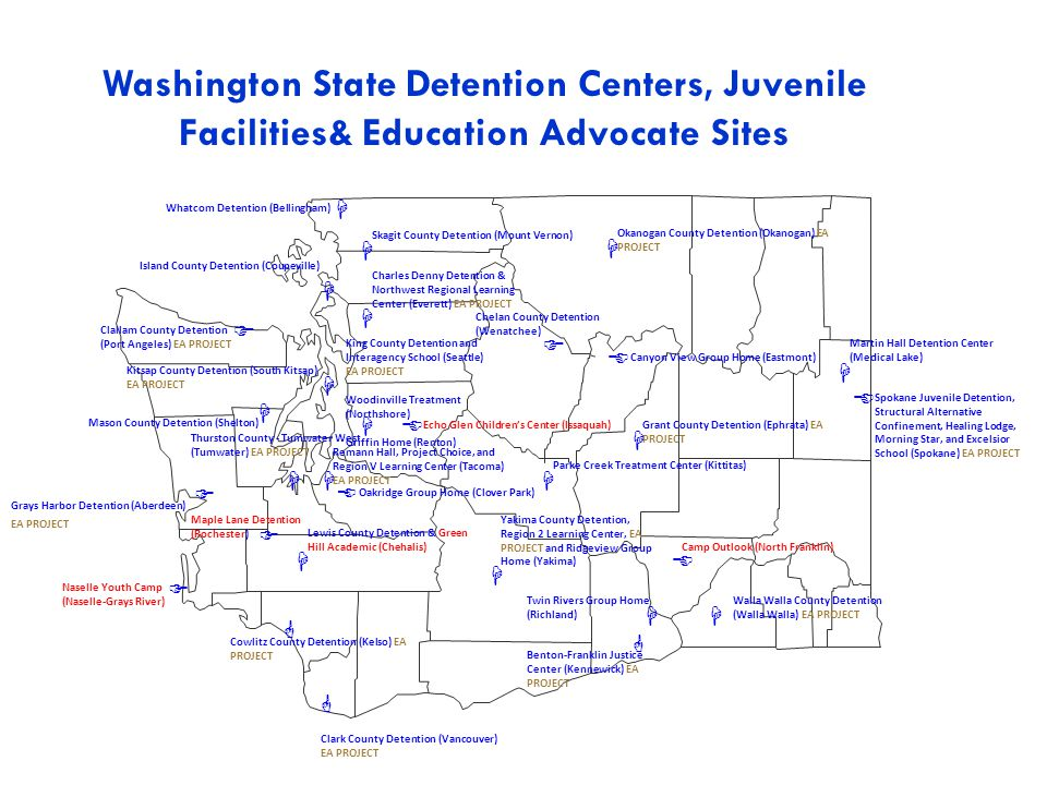  Whatcom Detention (Bellingham) Lewis County Detention & Green Hill Academic (Chehalis)   Remann Hall, Project Choice, and Region V Learning Center (Tacoma) EA PROJECT  Oakridge Group Home (Clover Park)  Island County Detention (Coupeville)  Grant County Detention (Ephrata) EA PROJECT  Charles Denny Detention & Northwest Regional Learning Center (Everett) EA PROJECT  Cowlitz County Detention (Kelso) EA PROJECT  Benton-Franklin Justice Center (Kennewick) EA PROJECT  Parke Creek Treatment Center (Kittitas)  Skagit County Detention (Mount Vernon)  Naselle Youth Camp (Naselle-Grays River)  Okanogan County Detention (Okanogan) EA PROJECT  Twin Rivers Group Home (Richland) Mason County Detention (Shelton)   Grays Harbor Detention (Aberdeen) EA PROJECT  Kitsap County Detention (South Kitsap) EA PROJECT Thurston County - Tumwater West (Tumwater) EA PROJECT   Clark County Detention (Vancouver) EA PROJECT  Walla Walla County Detention (Walla Walla) EA PROJECT  Yakima County Detention, Region 2 Learning Center, EA PROJECT and Ridgeview Group Home (Yakima)  Martin Hall Detention Center (Medical Lake) Camp Outlook (North Franklin)  Spokane Juvenile Detention, Structural Alternative Confinement, Healing Lodge, Morning Star, and Excelsior School (Spokane) EA PROJECT  Echo Glen Children's Center (Issaquah)  Chelan County Detention (Wenatchee)  Canyon View Group Home (Eastmont)  Clallam County Detention (Port Angeles) EA PROJECT  King County Detention and Interagency School (Seattle) EA PROJECT Woodinville Treatment (Northshore) Griffin Home (Renton)  Maple Lane Detention (Rochester)  Washington State Detention Centers, Juvenile Facilities& Education Advocate Sites
