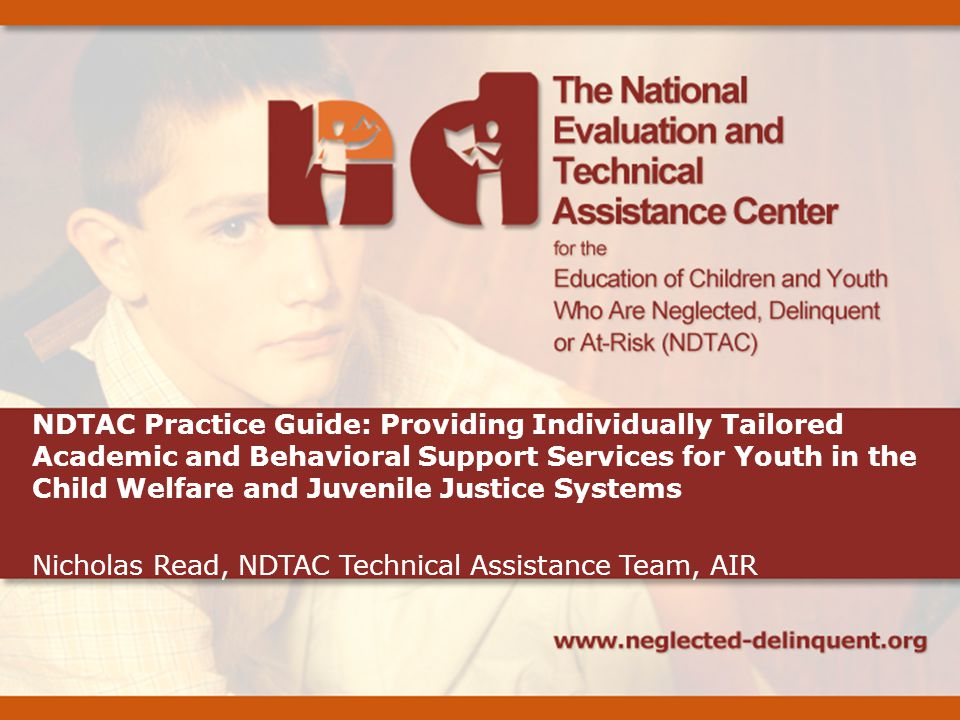 NDTAC Practice Guide: Providing Individually Tailored Academic and Behavioral Support Services for Youth in the Child Welfare and Juvenile Justice Systems Nicholas Read, NDTAC Technical Assistance Team, AIR