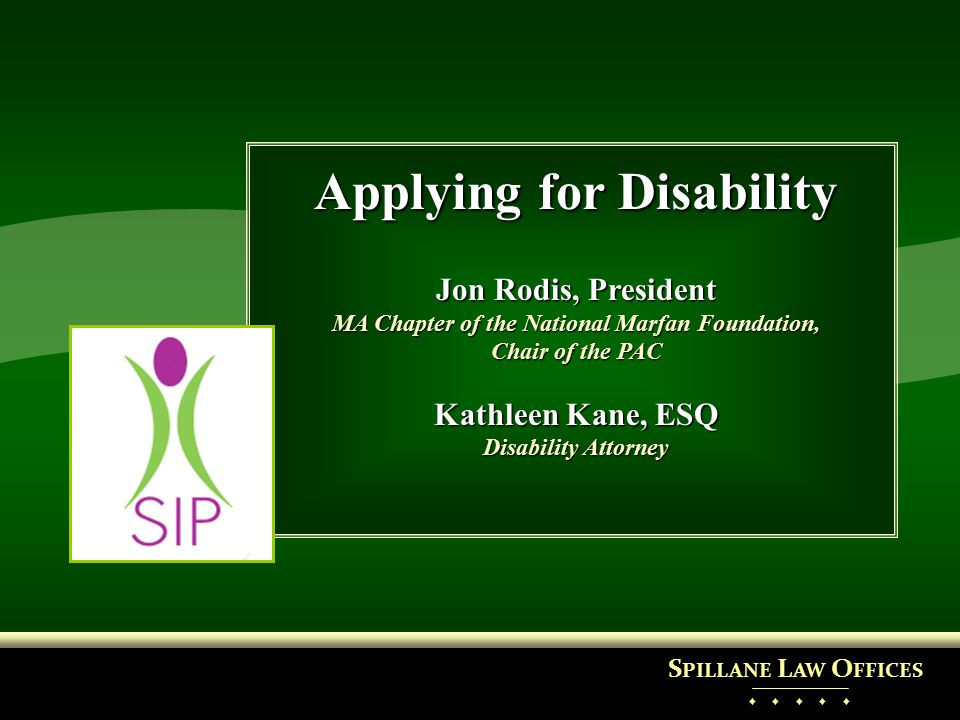 Applying for Disability Jon Rodis, President MA Chapter of the National Marfan Foundation, Chair of the PAC Kathleen Kane, ESQ Disability Attorney S P