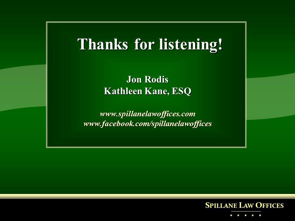 Thanks for listening! Jon Rodis Kathleen Kane, ESQ www.spillanelawoffices.comwww.facebook.com/spillanelawoffices S PILLANE L AW O FFICES ♦ ♦ ♦ ♦ ♦
