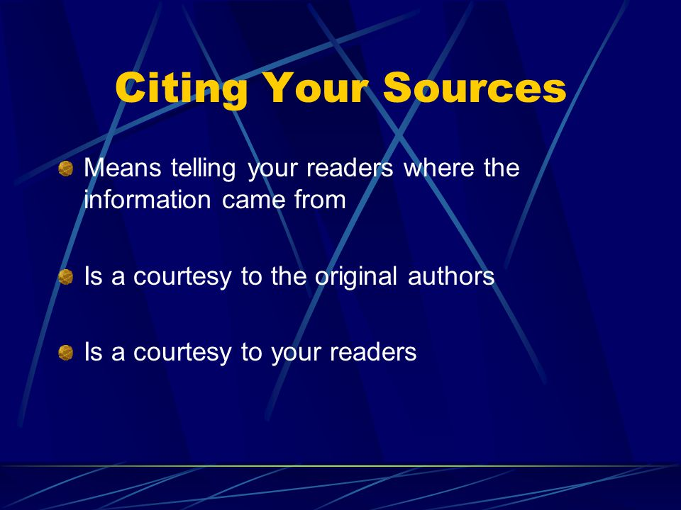 Citing Your Sources Means telling your readers where the information came from Is a courtesy to the original authors Is a courtesy to your readers