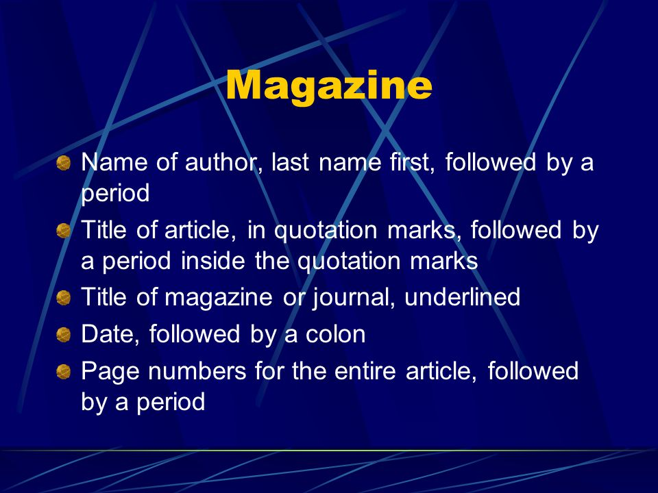 Magazine Name of author, last name first, followed by a period Title of article, in quotation marks, followed by a period inside the quotation marks Title of magazine or journal, underlined Date, followed by a colon Page numbers for the entire article, followed by a period