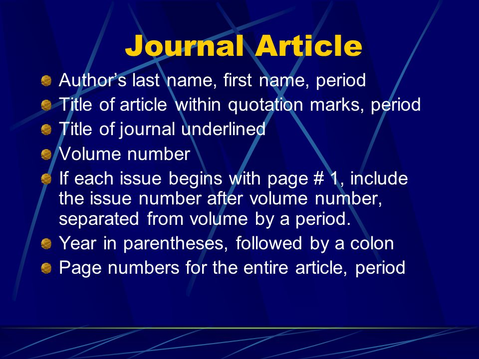 Journal Article Author's last name, first name, period Title of article within quotation marks, period Title of journal underlined Volume number If each issue begins with page # 1, include the issue number after volume number, separated from volume by a period.