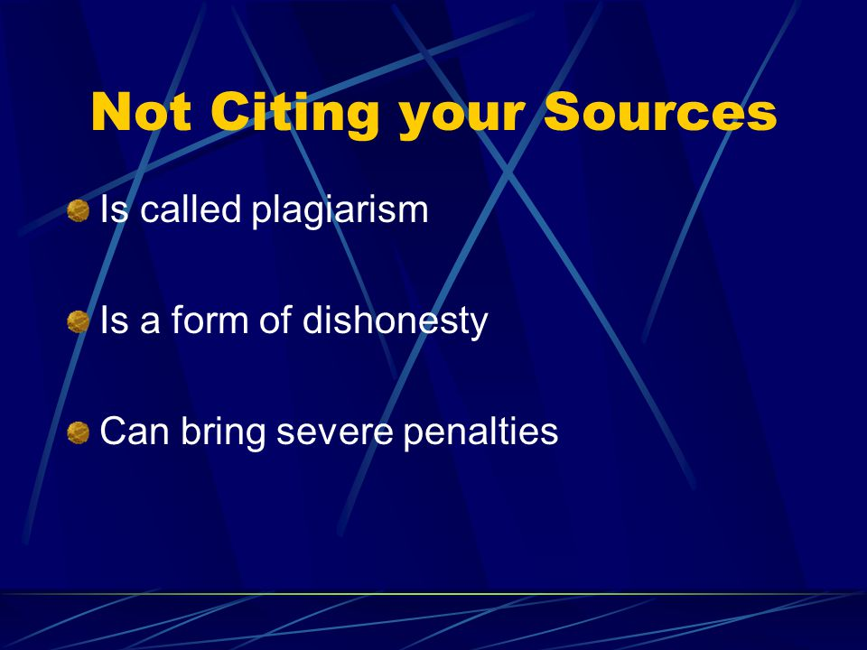 Not Citing your Sources Is called plagiarism Is a form of dishonesty Can bring severe penalties