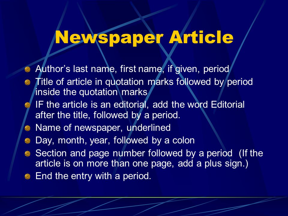Newspaper Article Author's last name, first name, if given, period Title of article in quotation marks followed by period inside the quotation marks IF the article is an editorial, add the word Editorial after the title, followed by a period.