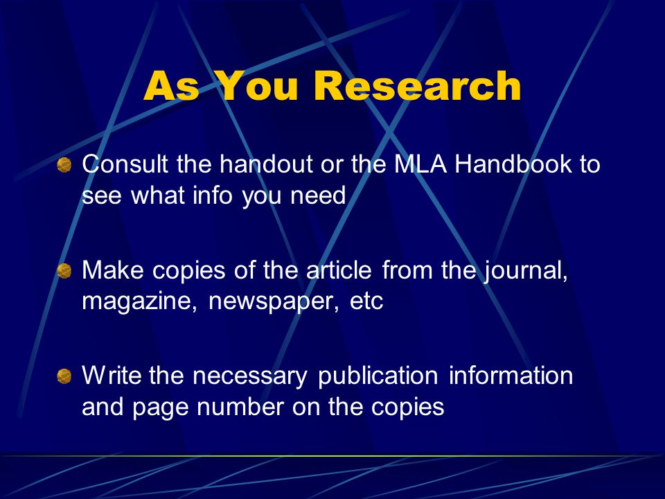 As You Research Consult the handout or the MLA Handbook to see what info you need Make copies of the article from the journal, magazine, newspaper, etc Write the necessary publication information and page number on the copies