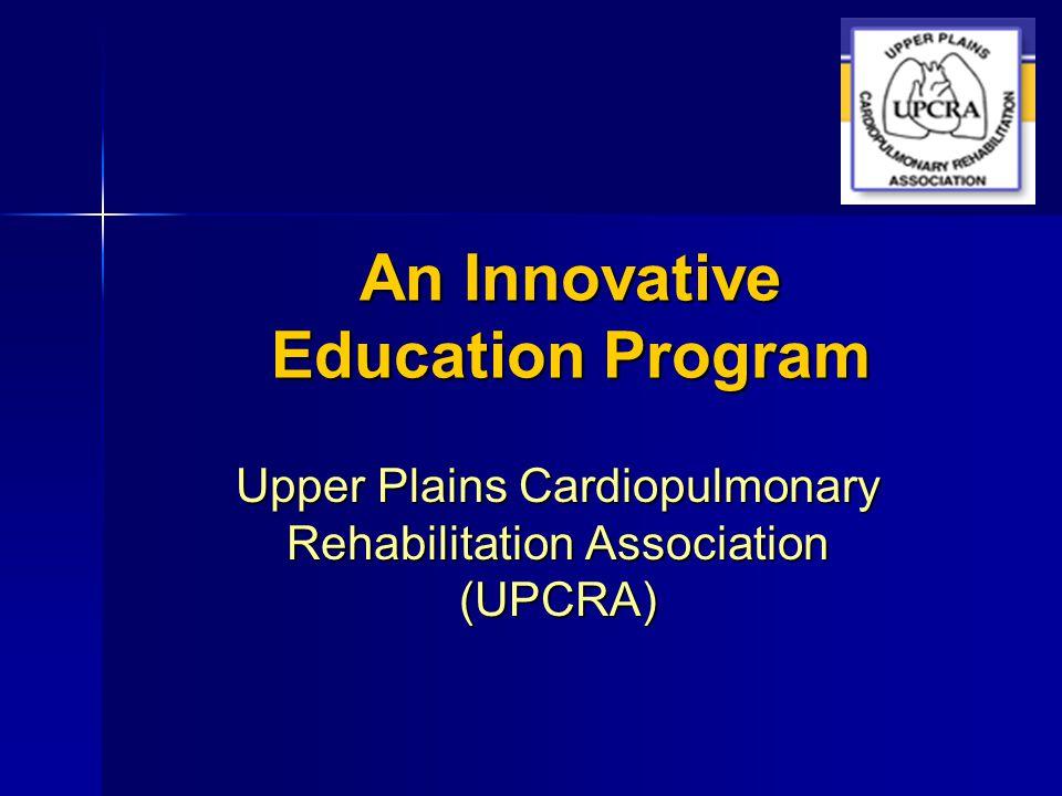 An Innovative Education Program Upper Plains Cardiopulmonary Rehabilitation Association (UPCRA)