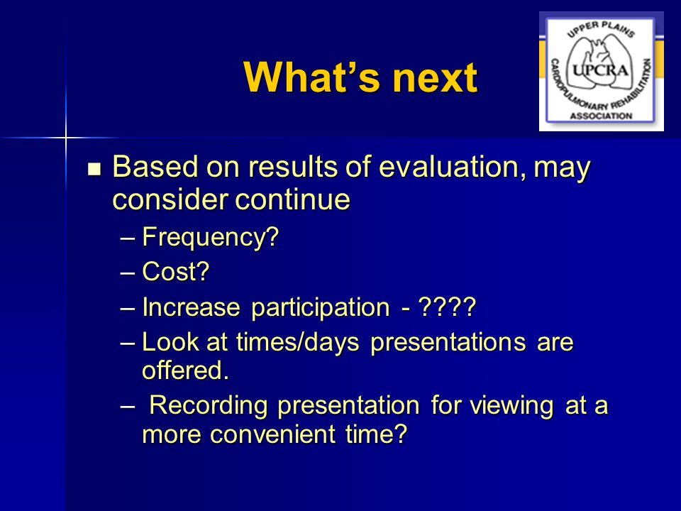 What's next Based on results of evaluation, may consider continue Based on results of evaluation, may consider continue –Frequency? –Cost? –Increase p