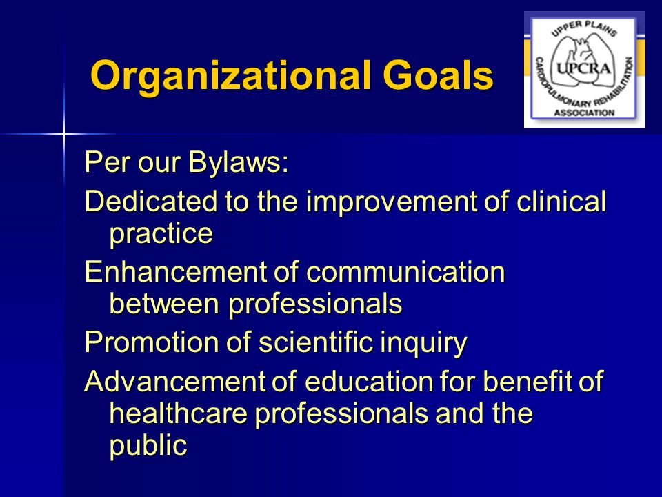 Organizational Goals Per our Bylaws: Dedicated to the improvement of clinical practice Enhancement of communication between professionals Promotion of