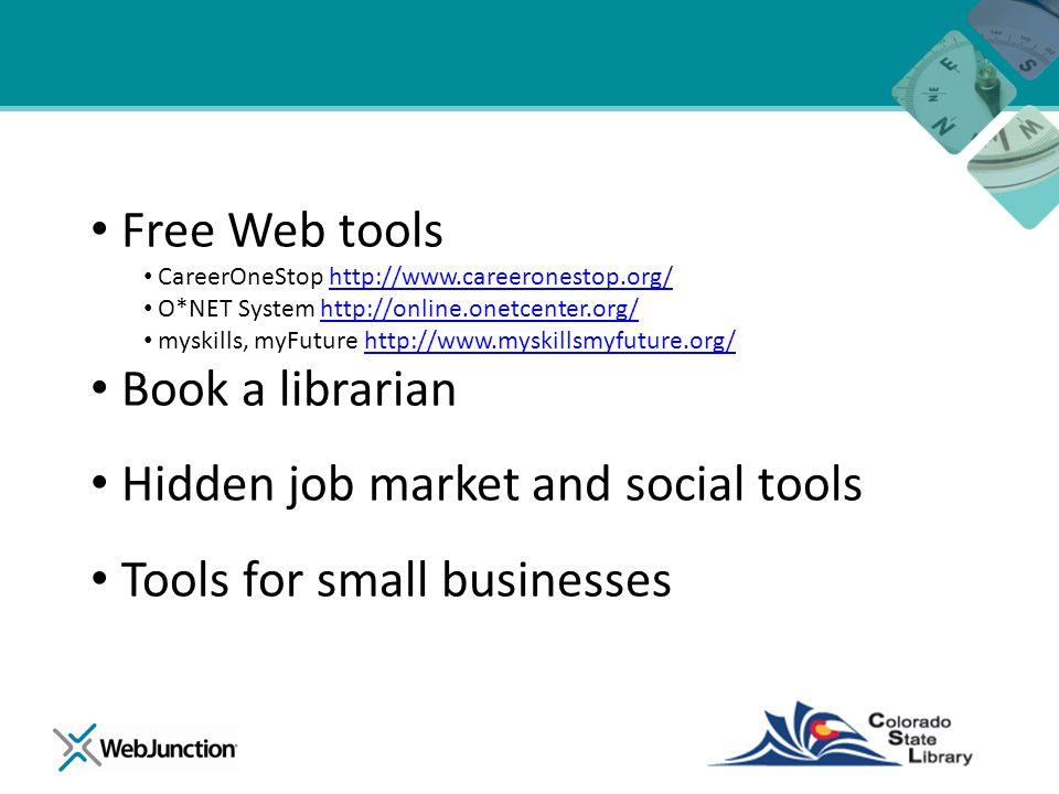 Free Web tools CareerOneStop http://www.careeronestop.org/http://www.careeronestop.org/ O*NET System http://online.onetcenter.org/http://online.onetcenter.org/ myskills, myFuture http://www.myskillsmyfuture.org/http://www.myskillsmyfuture.org/ Book a librarian Hidden job market and social tools Tools for small businesses