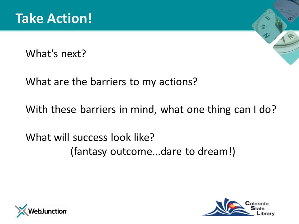 Take Action! What's next? What are the barriers to my actions? With these barriers in mind, what one thing can I do? What will success look like? (fan