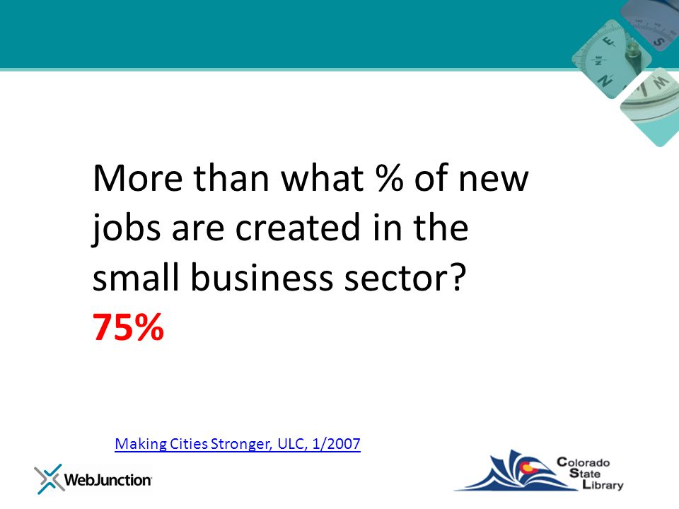 More than what % of new jobs are created in the small business sector? 75% Making Cities Stronger, ULC, 1/2007