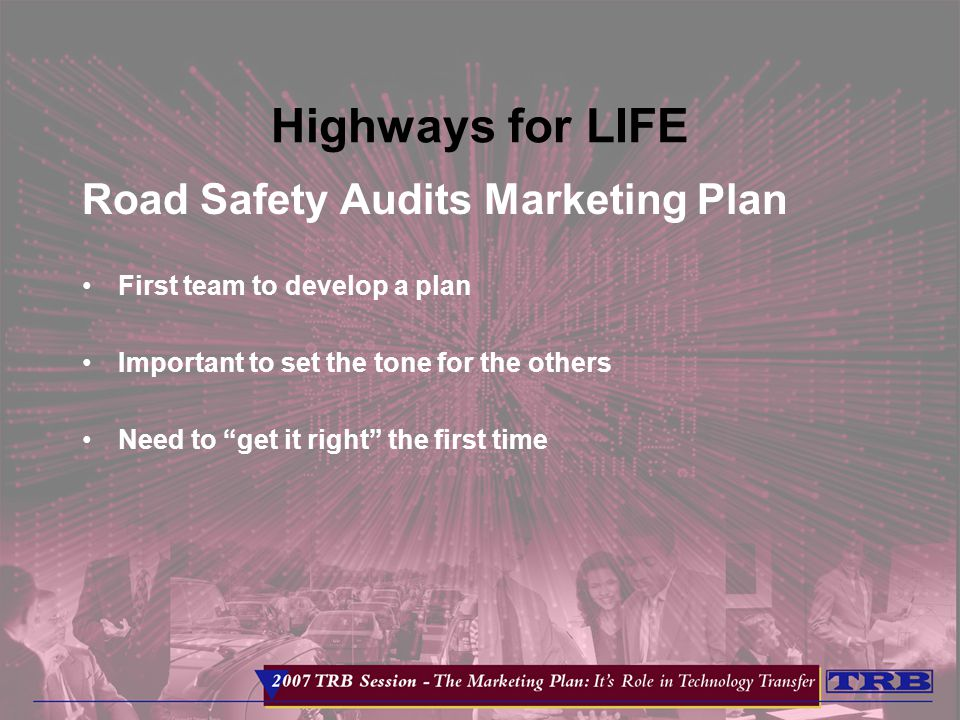 Highways for LIFE Road Safety Audits Marketing Plan First team to develop a plan Important to set the tone for the others Need to get it right the first time
