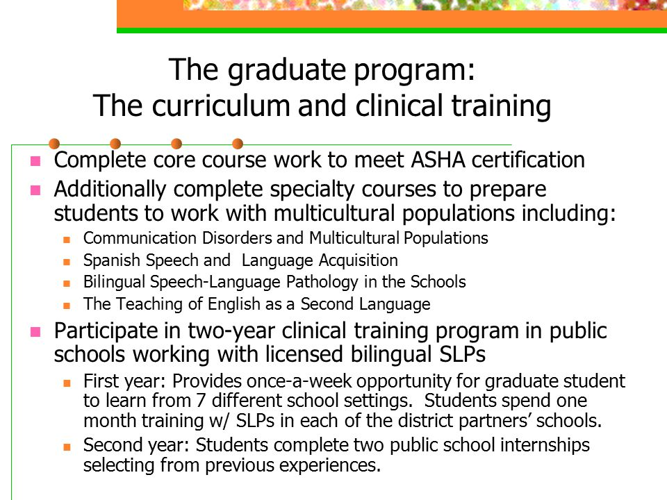 The graduate program: The curriculum and clinical training Complete core course work to meet ASHA certification Additionally complete specialty courses to prepare students to work with multicultural populations including: Communication Disorders and Multicultural Populations Spanish Speech and Language Acquisition Bilingual Speech-Language Pathology in the Schools The Teaching of English as a Second Language Participate in two-year clinical training program in public schools working with licensed bilingual SLPs First year: Provides once-a-week opportunity for graduate student to learn from 7 different school settings.