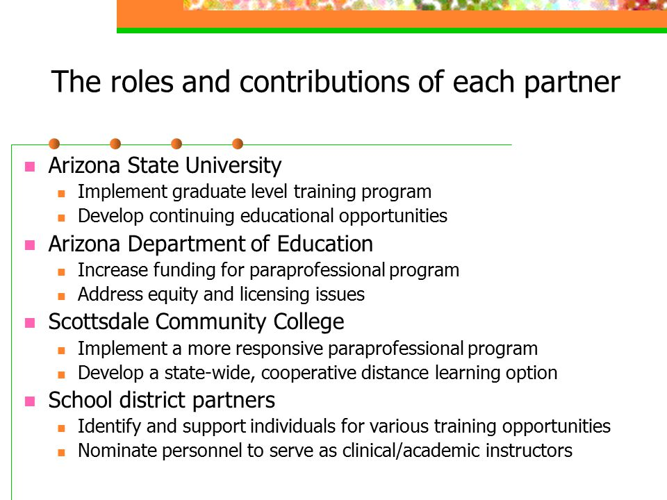 The roles and contributions of each partner Arizona State University Implement graduate level training program Develop continuing educational opportunities Arizona Department of Education Increase funding for paraprofessional program Address equity and licensing issues Scottsdale Community College Implement a more responsive paraprofessional program Develop a state-wide, cooperative distance learning option School district partners Identify and support individuals for various training opportunities Nominate personnel to serve as clinical/academic instructors