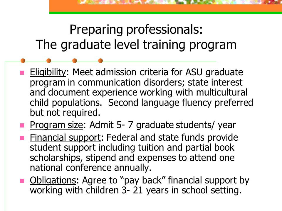 Preparing professionals: The graduate level training program Eligibility: Meet admission criteria for ASU graduate program in communication disorders; state interest and document experience working with multicultural child populations.